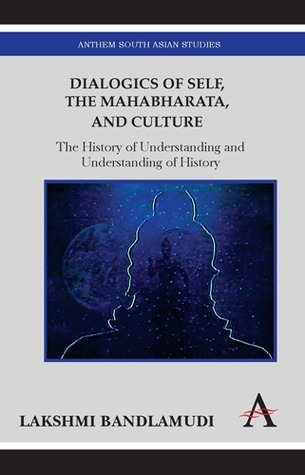 Dialogics of Self, the Mahabharata and Culture: The History of Understanding and Understanding of History  by  Lakshmi Bandlamudi