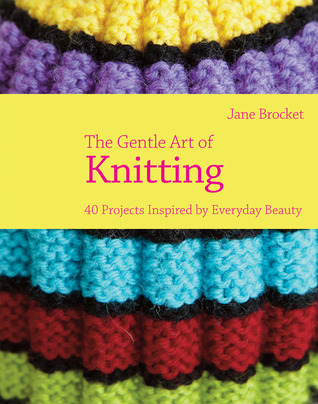 The Gentle Art of Knitting: 40 Projects Inspired Everyday Beauty by Jane Brocket