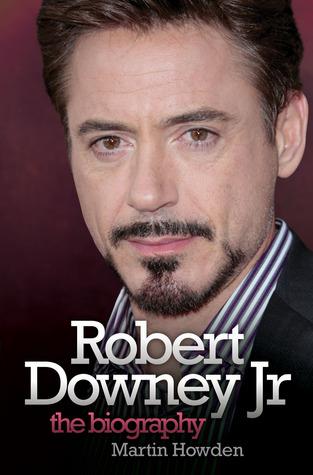 Robert Downey Jr: The Biography Martin Howden