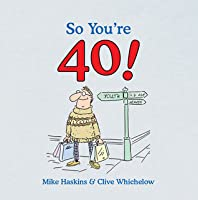 So Youre 40: A Handbook for the Newly Middle-Aged Mike Haskins