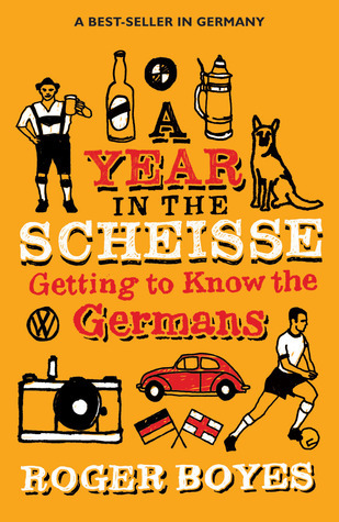 A Year in the Scheisse: Getting to Know the Germans  by  Roger Boyes