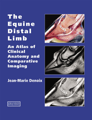 The Equine Distal Limb: An Atlas of Clinical Anatomy and Comparative Imaging Jean-Marie Denoix