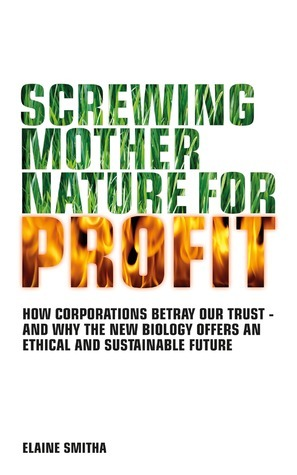 Screwing Mother Nature for Profit: How Corporations Betray Our Trust - And Why the New Biology Offers an Ethical and Sustainable Future  by  Elaine Smitha