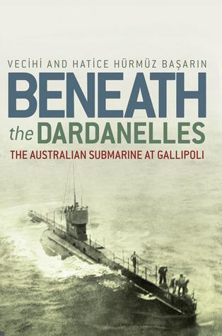 Beneath the Dardanelles: The Australian Submarine at Gallipoli  by  Vecihi Basarin