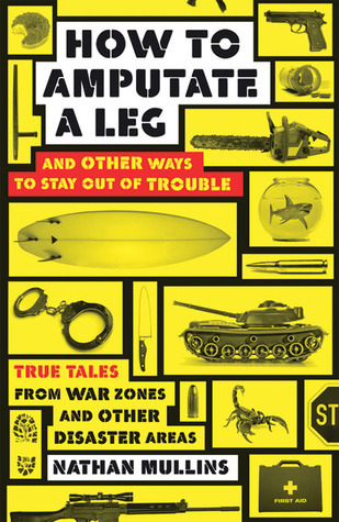 How to Amputate a Leg and Other Ways to Stay Out of Trouble: True Tales from War Zones and Other Disaster Areas Nathan Mullins
