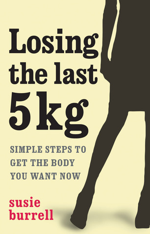 Losing The Last 5 Kgs: Simple Steps To Get The Body You Want Now  by  Susie Burrell