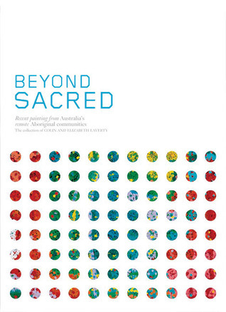 Beyond Sacred: Recent Painting from Australias Remote Aboriginal Communities  by  Colin Laverty