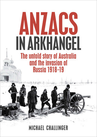Anzacs In Arkhangel: The Untold Story Of Australia And The Invasion Of Russia 1918-19  by  Michael Challinger