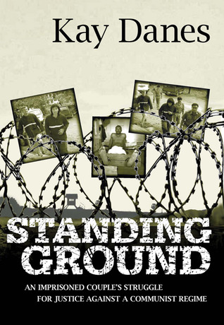 Standing Ground: An Imprisoned Couples Struggle for Justice Against A Communist Regime  by  Kay Danes