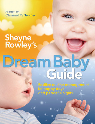 Sheyne Rowleys Dream Baby Guide: Positive Routine Management For Happy Days and Peaceful Nights  by  Sheyne Rowley