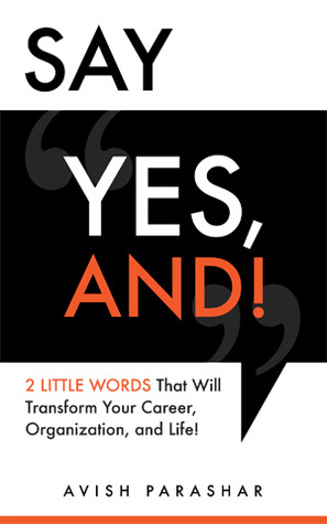 Say Yes, And!: 2 Little Words That Will Transform Your Career, Organization, and Life! Avish Parashar