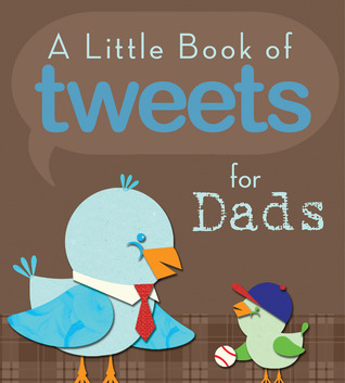 A Little Book of Tweets for Dads: 140 Bits of Inspiration in 140 Characters or Less Various