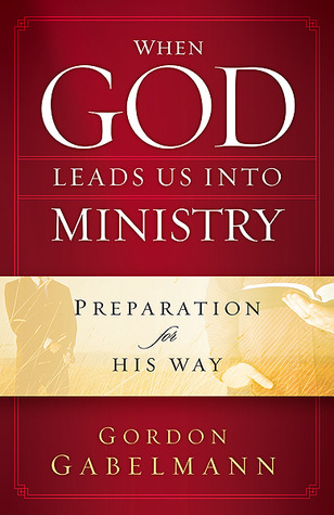 When God Leads Us Into Ministry: Preparation for His Way Gordon Gabelmann