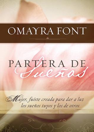 Partera de Sueños: Mujer, fuiste creada para dar a luz los sueños tuyos y los de otros. Omayra Font