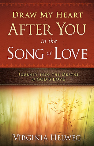Draw My Heart After You in the Song of Love: Journey Into the Depths of Gods Love  by  Virginia Helweg