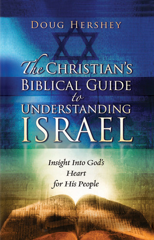 The Christians Biblical Guide to Understanding Israel: Insight Into Gods Heart for His People  by  Doug Hershey