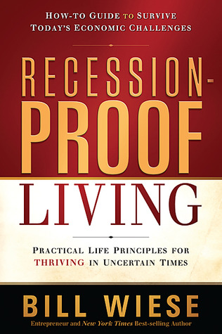 Recession-Proof Living: Practical Life Principles for Thriving in Uncertain Times  by  Bill Wiese