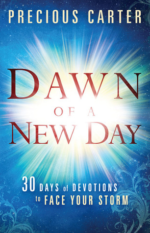 Dawn of a New Day: Thirty Days of Devotions to Face Your Storm  by  Precious Carter