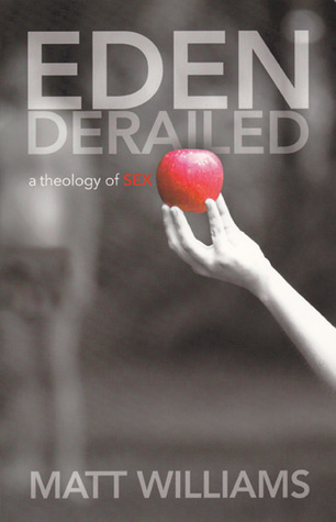 Eden Derailed: A Theology of Sex Matt Williams