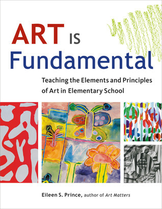 Art Is Fundamental: Teaching the Elements and Principles of Art in Elementary School Eileen S. Prince