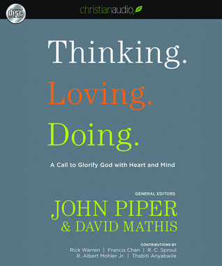 Thinking. Loving. Doing.: A Call to Glorify God with Heart and Mind  by  John Piper