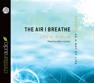 The Air I Breathe: Worship as a Way of Life Louie Giglio