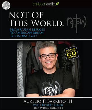 Not Of This World: From Cuban Refugee to American Dream to Finding God Aurelio F. Barreto