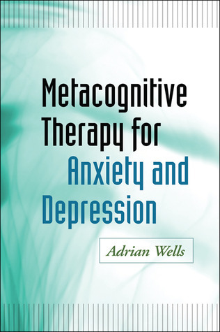 Metacognitive Therapy for Anxiety and Depression Adrian Wells