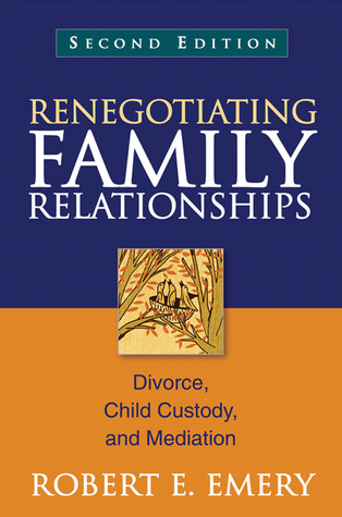 Renegotiating Family Relationships: Divorce, Child Custody, and Mediation Robert E. Emery
