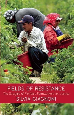 Fields of Resistance: The Struggle of Floridas Farmworkers for Justice  by  Silvia Giagnoni