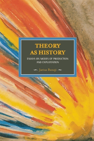 Theory As History: Essays on Modes of Production and Exploitation  by  Jairus Banaji