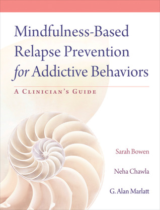 Mindfulness-Based Relapse Prevention for Addictive Behaviors: A Clinicians Guide Sarah W. Bowen
