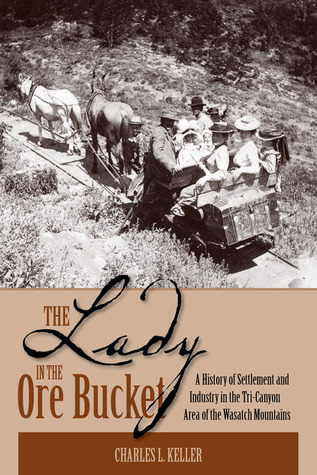The Lady in the Ore Bucket: A History of Settlement and Industry in the Tri-Canyon Area of the Wasatch Mountains Charles L. Keller