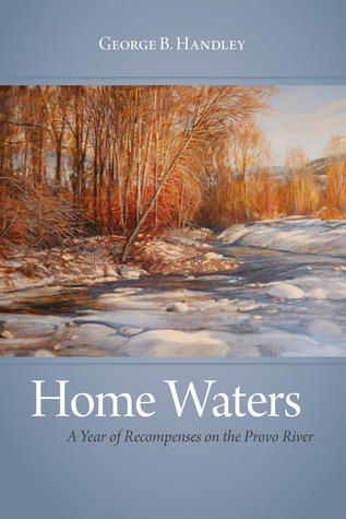 Home Waters: A Year of Recompenses on the Provo River George B. Handley