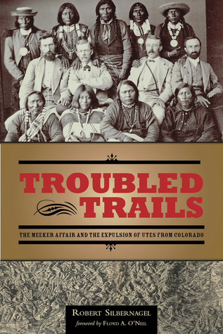 Troubled Trails: The Meeker Affair and the Expulsion of Utes from Colorado Robert Silbernagel