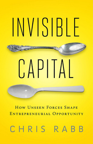 Invisible Capital: How Unseen Forces Shape Entrepreneurial Opportunity  by  Chris Rabb