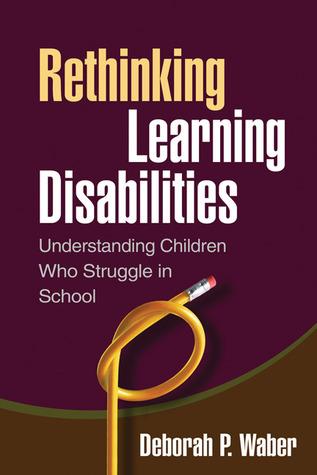 Rethinking Learning Disabilities: Understanding Children Who Struggle in School  by  Deborah P. Waber