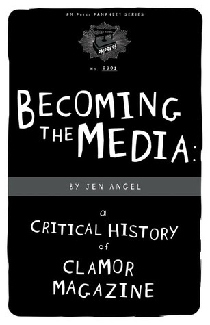 Becoming The Media: A Critical History Of Clamor Magazine Jen Angel