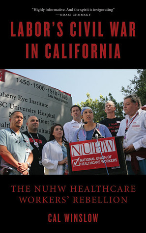 Labors Civil War in California: The NUHW Healthcare Workers Rebellion  by  Calvin Winslow