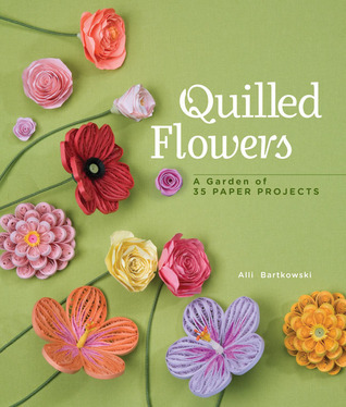 Quilled Flowers: A Garden of 35 Paper Projects  by  Alli Bartkowski