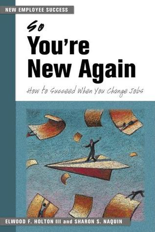 So Youre New Again: How to Succeed in a New Job Elwood F. Holton III