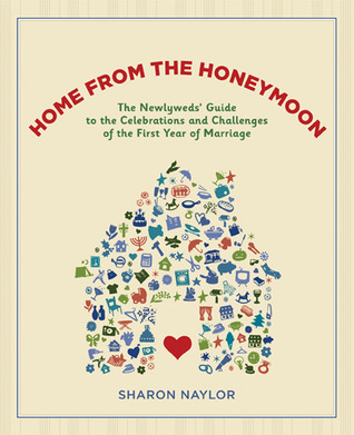 Home from the Honeymoon: The Newlyweds Guide to the Celebrations and Challenges of the First Year of Marriage  by  Sharon Naylor