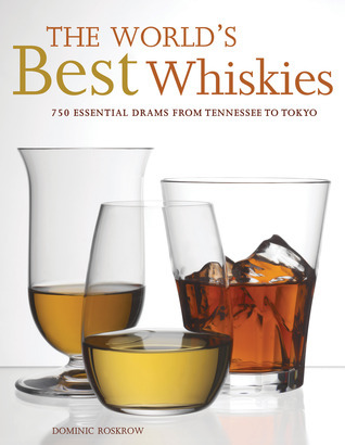 The Worlds Best Whiskies: 750 Essential Drams from Tennessee to Tokyo Dominic Roskrow