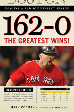 162-0: Imagine a Red Sox Perfect Season: The Greatest Wins!  by  Mark Cofman