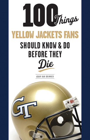 100 Things Yellow Jackets Fans Should Know & Do Before They Die  by  Adam Van Brimmer