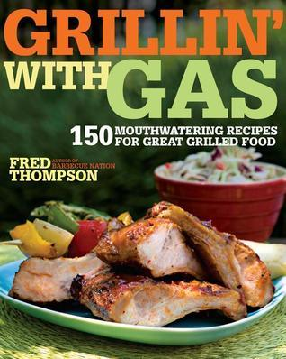 Grillin with Gas: 150 Mouthwatering Recipes for Great Grilled Food  by  Fred Thompson