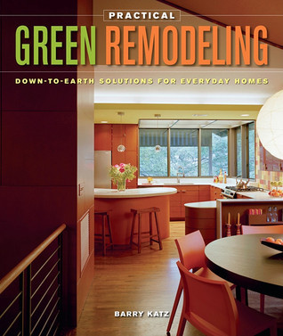 Practical Green Remodeling: Down-to-Earth Solutions for Everyday Homes Barry Katz