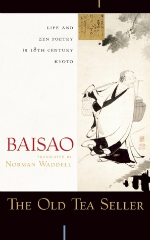The Old Tea Seller: Life and Zen Poetry in 18th Century Kyoto  by  Baisao