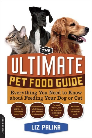 The Ultimate Pet Food Guide: Everything You Need to Know About Feeding Your Dog or Cat  by  Liz Palika