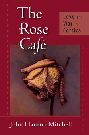 The Rose Café: Love and War in Corsica  by  John Hanson Mitchell